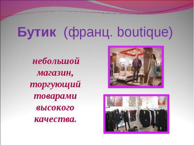 Бутик (франц. boutique) небольшой магазин, торгующий товарами высокого качества.