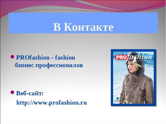 В Контакте PROfashion - fashion бизнес профессионалов Веб-сайт: http://www.profashion.ru