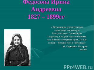 Федосова Ирина Андреевна 1827 – 1899гг « Вспомнишь изумительную кудесницу, мален