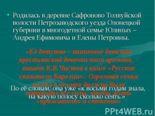 Родилась в деревне Сафроново Толвуйской волости Петрозаводского уезда Олонецкой