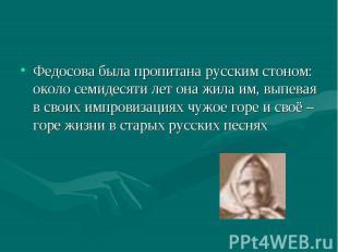 Федосова была пропитана русским стоном: около семидесяти лет она жила им, выпева