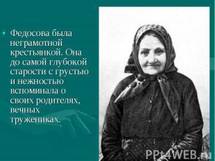 Федосова была неграмотной крестьянкой. Она до самой глубокой старости с грустью