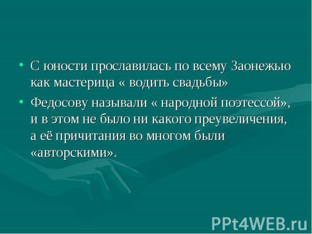 С юности прославилась по всему Заонежью как мастерица « водить свадьбы» Федосову называли « народной поэтессой», и в этом не было ни какого преувеличения, а её причитания во многом были «авторскими».