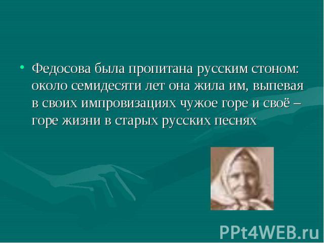 Федосова была пропитана русским стоном: около семидесяти лет она жила им, выпевая в своих импровизациях чужое горе и своё – горе жизни в старых русских песнях