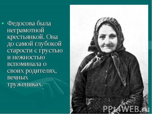 Федосова была неграмотной крестьянкой. Она до самой глубокой старости с грустью и нежностью вспоминала о своих родителях, вечных тружениках.
