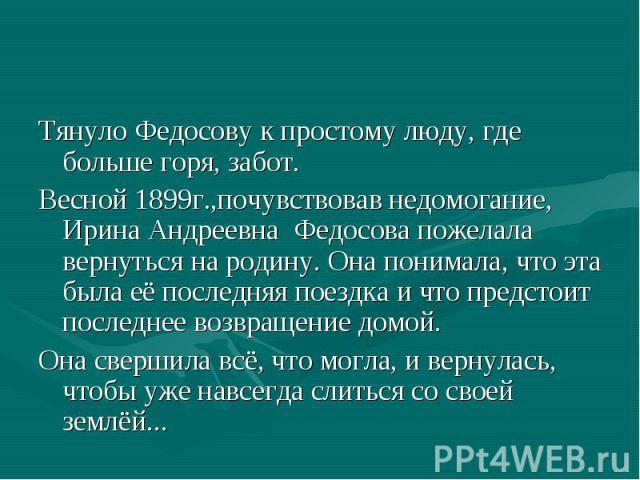 Тянуло Федосову к простому люду, где больше горя, забот. Весной 1899г.,почувствовав недомогание, Ирина Андреевна Федосова пожелала вернуться на родину. Она понимала, что эта была её последняя поездка и что предстоит последнее возвращение домой. Она …