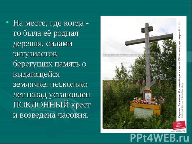 На месте, где когда - то была её родная деревня, силами энтузиастов берегущих память о выдающейся землячке, несколько лет назад установлен ПОКЛОННЫЙ крест и возведена часовня.