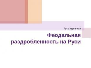 Русь Удельная Феодальная раздробленность на Руси