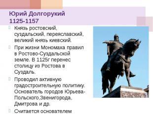 Юрий Долгорукий 1125-1157 Князь ростовский, суздальский, переяславский, великий