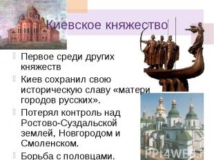 Киевское княжество Первое среди других княжеств Киев сохранил свою историческую