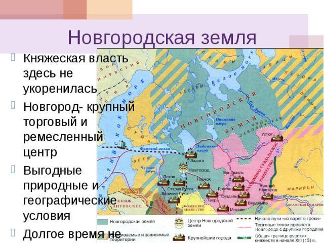 Новгородская земля Княжеская власть здесь не укоренилась Новгород- крупный торговый и ремесленный центр Выгодные природные и географические условия Долгое время не знал внешней опасности.