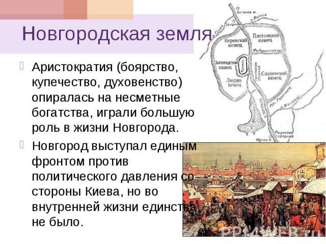 Новгородская земля Аристократия (боярство, купечество, духовенство) опиралась на несметные богатства, играли большую роль в жизни Новгорода. Новгород выступал единым фронтом против политического давления со стороны Киева, но во внутренней жизни един…