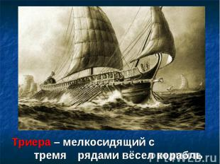 Триера – мелкосидящий с тремя рядами вёсел корабль