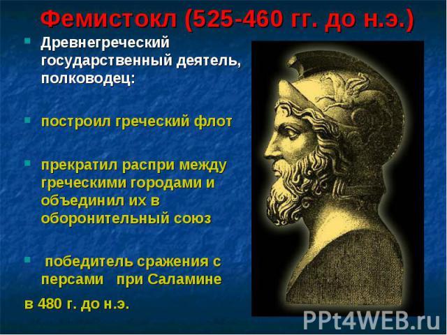 Фемистокл (525-460 гг. до н.э.) Древнегреческий государственный деятель, полководец: построил греческий флот прекратил распри между греческими городами и объединил их в оборонительный союз победитель сражения с персами при Саламине в 480 г. до н.э.