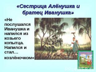 «Сестрица Алёнушка и братец Иванушка» «Не послушался Иванушка и напился из козье