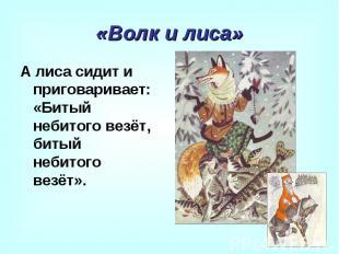 «Волк и лиса» А лиса сидит и приговаривает: «Битый небитого везёт, битый небитог