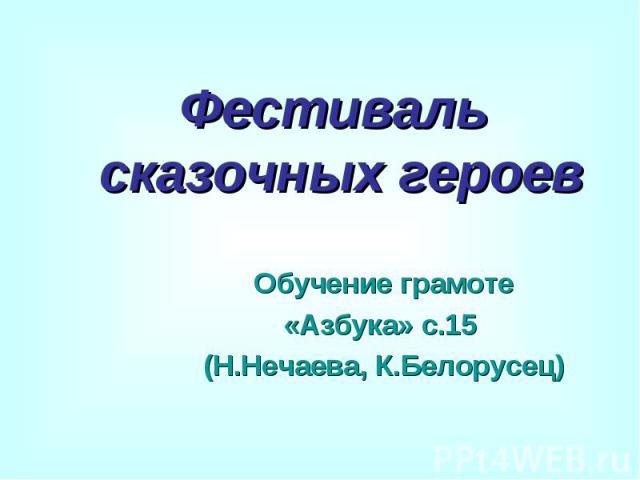 Фестиваль сказочных героев Обучение грамоте «Азбука» с.15 (Н.Нечаева, К.Белорусец)