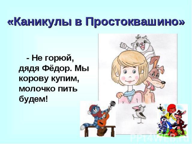 «Каникулы в Простоквашино» - Не горюй, дядя Фёдор. Мы корову купим, молочко пить будем!