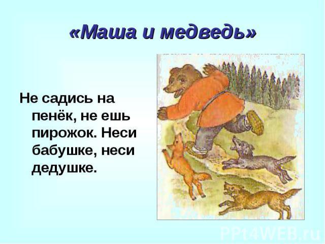 «Маша и медведь» Не садись на пенёк, не ешь пирожок. Неси бабушке, неси дедушке.