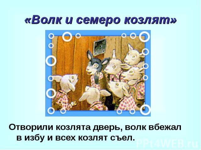«Волк и семеро козлят» Отворили козлята дверь, волк вбежал в избу и всех козлят съел.