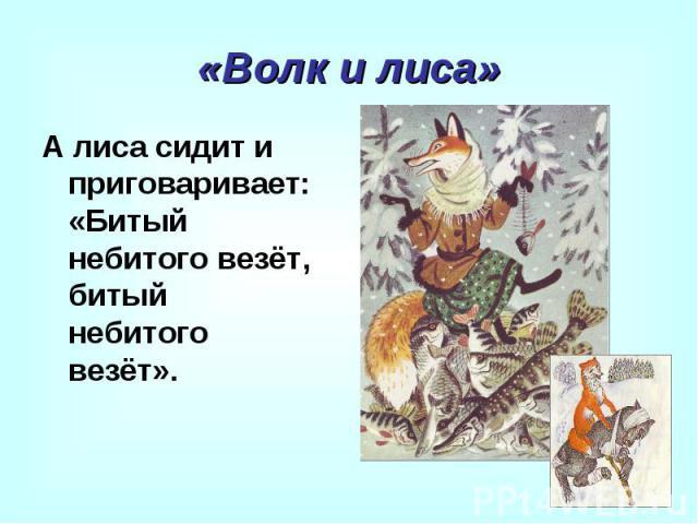 «Волк и лиса» А лиса сидит и приговаривает: «Битый небитого везёт, битый небитого везёт».