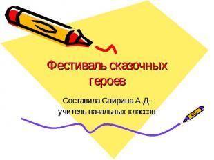 Фестиваль сказочных героев Составила Спирина А.Д. учитель начальных классов