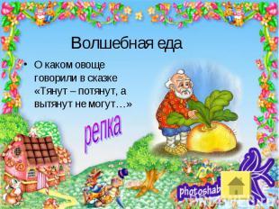 Волшебная едаО каком овоще говорили в сказке «Тянут – потянут, а вытянут не могу