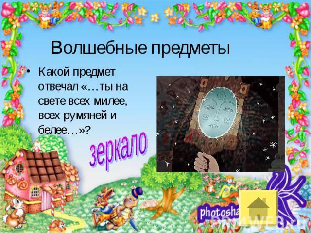 Волшебные предметыКакой предмет отвечал «…ты на свете всех милее, всех румяней и белее…»?