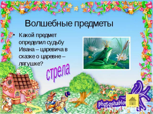 Волшебные предметыКакой предмет определил судьбу Ивана – царевича в сказке о царевне – лягушке?