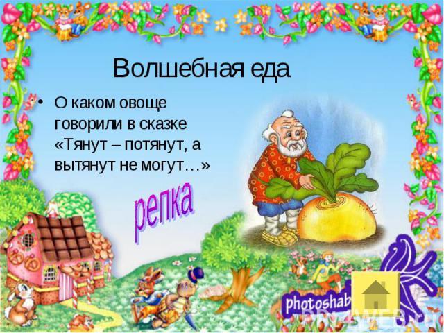 Волшебная едаО каком овоще говорили в сказке «Тянут – потянут, а вытянут не могут…»