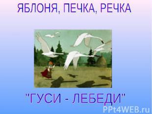 """ЯБЛОНЯ, ПЕЧКА, РЕЧКА """"ГУСИ - ЛЕБЕДИ"""""""