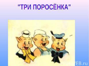 """""""ТРИ ПОРОСЁНКА"""""""