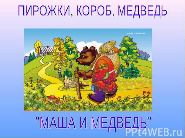 ПИРОЖКИ, КОРОБ, МЕДВЕДЬ