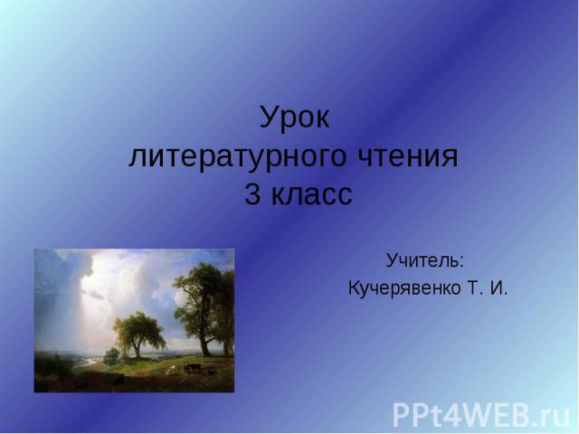 Урок литературного чтения 3 класс Учитель: Кучерявенко Т. И.