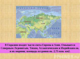 В Евразию входят части света Европа и Азия. Омывается Северным Ледовитым, Тихим,