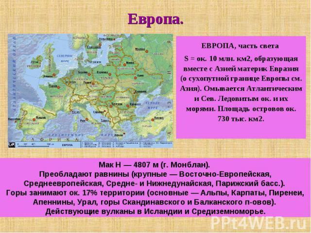 Европа. ЕВРОПА, часть света S = ок. 10 млн. км2, образующая вместе с Азией материк Евразия (о сухопутной границе Европы см. Азия). Омывается Атлантическим и Сев. Ледовитым ок. и их морями. Площадь островов ок. 730 тыс. км2. Мак H — 4807 м (г. Монбла…