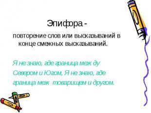 Эпифора - повторение слов или высказываний в конце смежных высказываний. Я не зн