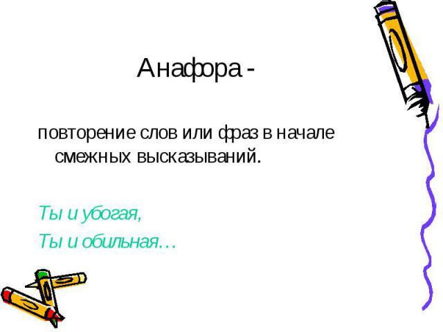 Анафора - повторение слов или фраз в начале смежных высказываний. Ты и убогая, Ты и обильная…