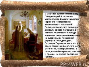 В Смутное время самозванец Лжедимитрий II, захватив митрополита Филарета в плен,