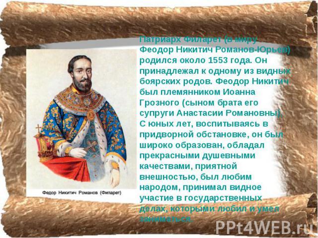 Патриарх Филарет (в миру Феодор Никитич Романов-Юрьев) родился около 1553 года. Он принадлежал к одному из видных боярских родов. Феодор Никитич был племянником Иоанна Грозного (сыном брата его супруги Анастасии Романовны). С юных лет, воспитываясь …