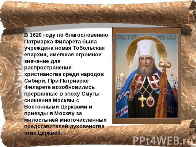 В 1620 году по благословению Патриарха Филарета была учреждена новая Тобольская епархия, имевшая огромное значение для распространения христианства среди народов Сибири. При Патриархе Филарете возобновились прерванные в эпоху Смуты сношения Москвы с…
