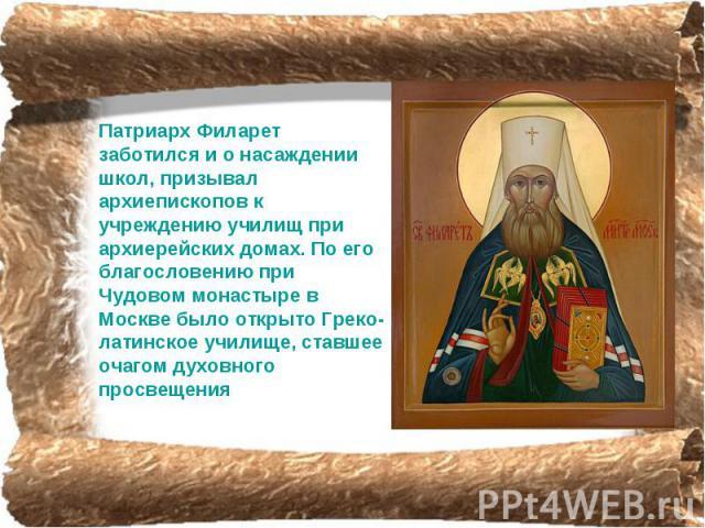 Патриарх Филарет заботился и о насаждении школ, призывал архиепископов к учреждению училищ при архиерейских домах. По его благословению при Чудовом монастыре в Москве было открыто Греко-латинское училище, ставшее очагом дyховного просвещения
