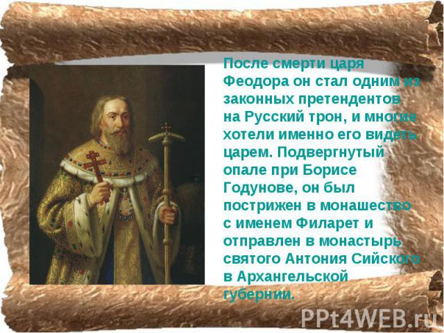 После смерти царя Феодора он стал одним из законных претендентов на Русский трон, и многие хотели именно его видеть царем. Подвергнутый опале при Борисе Годунове, он был пострижен в монашество с именем Филарет и отправлен в монастырь святого Антония…