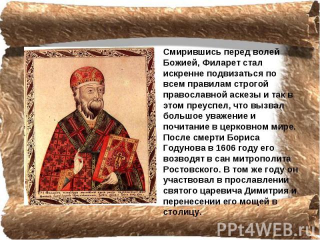 Смирившись перед волей Божией, Филарет стал искренне подвизаться по всем правилам строгой православной аскезы и так в этом преуспел, что вызвал большое уважение и почитание в церковном мире. После смерти Бориса Годунова в 1606 году его возводят в са…