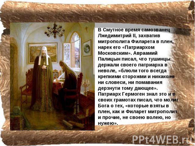 В Смутное время самозванец Лжедимитрий II, захватив митрополита Филарета в плен, нарек его «Патриархом Московским». Авраамий Палицын писал, что тушинцы держали своего патриарха в неволе, «блюли того всегда крепкими сторожми и никакоже ни словеси, ни…
