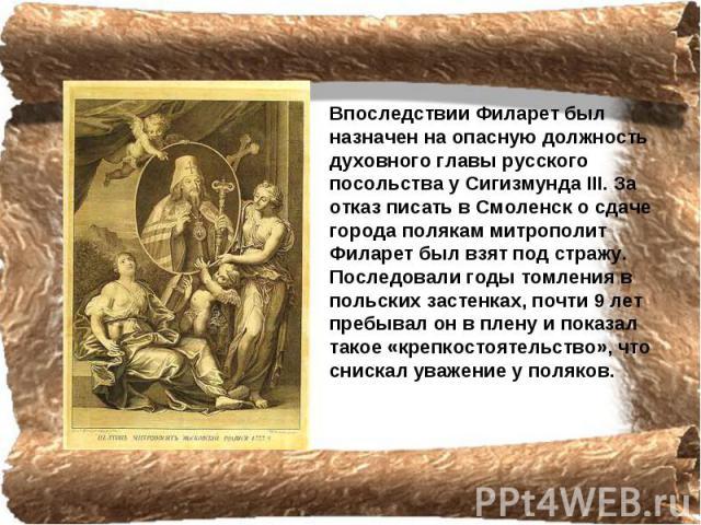 Впоследствии Филарет был назначен на опасную должность духовного главы русского посольства у Сигизмунда III. За отказ писать в Смоленск о сдаче города полякам митрополит Филарет был взят под стражу. Последовали годы томления в польских застенках, по…