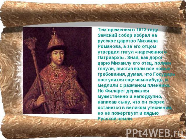 Тем временем в 1613 году Земский собор избрал на русское царство Михаила Романова, а за его отцом утвердил титул «нареченного Патриарха». Зная, как дорог царю Михаилу его отец, поляки тянули, выставляли все новые требования, думая, что Государь пост…