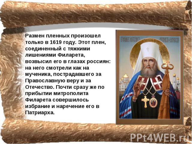 Размен пленных произошел только в 1619 году. Этот плен, соединенный с тяжкими лишениями Филарета, возвысил его в глазах россиян: на него смотрели как на мученика, пострадавшего за Православную веру и за Отечество. Почти сразу же по прибытии митропол…