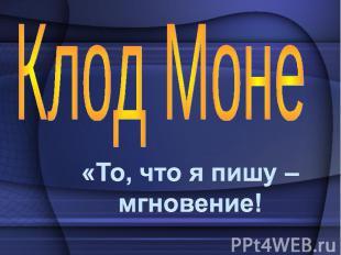 Клод Моне «То, что я пишу – мгновение!