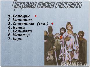 Программа поисков счастливого 1.Помещик + 2.Чиновник 3.Священник (поп) + 4.Купец